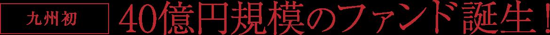 九州初 40億円規模のファンド誕生!
